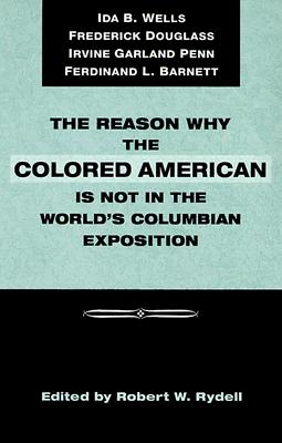 The Reason Why the Colored American Is Not in the World's Columbian Exposition By Rydell, Robert W./ Rydell, Robert W. (EDT)/ Douglass, Frederick/ Penn, Irvine Garland/ Barnett, Ferdinand